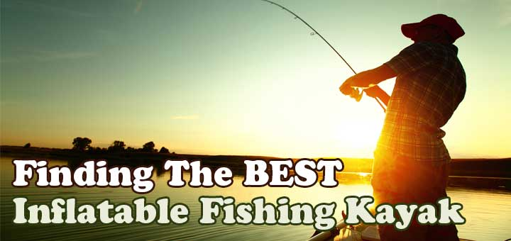 Best Inflatable Fishing Kayak Reviews For The Money [2018 ]